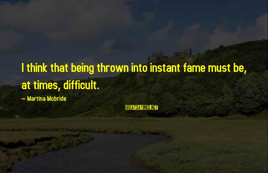 Instant Fame Sayings By Martina Mcbride: I think that being thrown into instant fame must be, at times, difficult.
