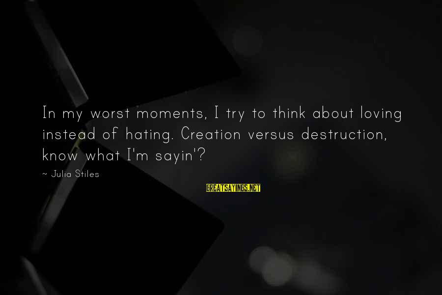 Instead Of Hating Sayings By Julia Stiles: In my worst moments, I try to think about loving instead of hating. Creation versus