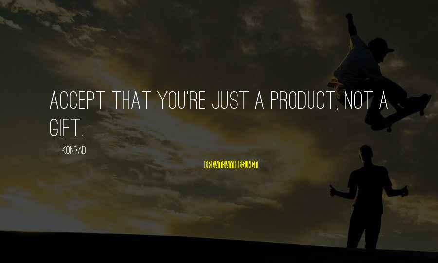 Instead Of Hating Sayings By Konrad: Accept that you're just a product, not a gift.