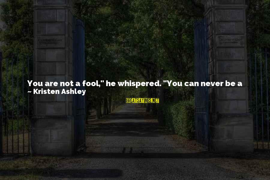 """Instead Of Hating Sayings By Kristen Ashley: You are not a fool,"""" he whispered. """"You can never be a fool. You're total"""