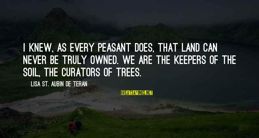 Instead Of Hating Sayings By Lisa St. Aubin De Teran: I knew, as every peasant does, that land can never be truly owned. We are
