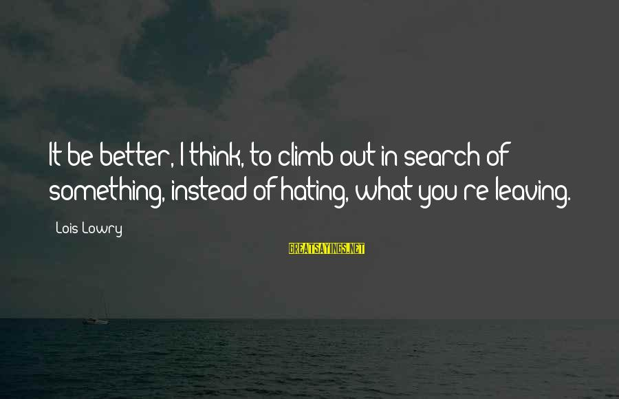 Instead Of Hating Sayings By Lois Lowry: It be better, I think, to climb out in search of something, instead of hating,