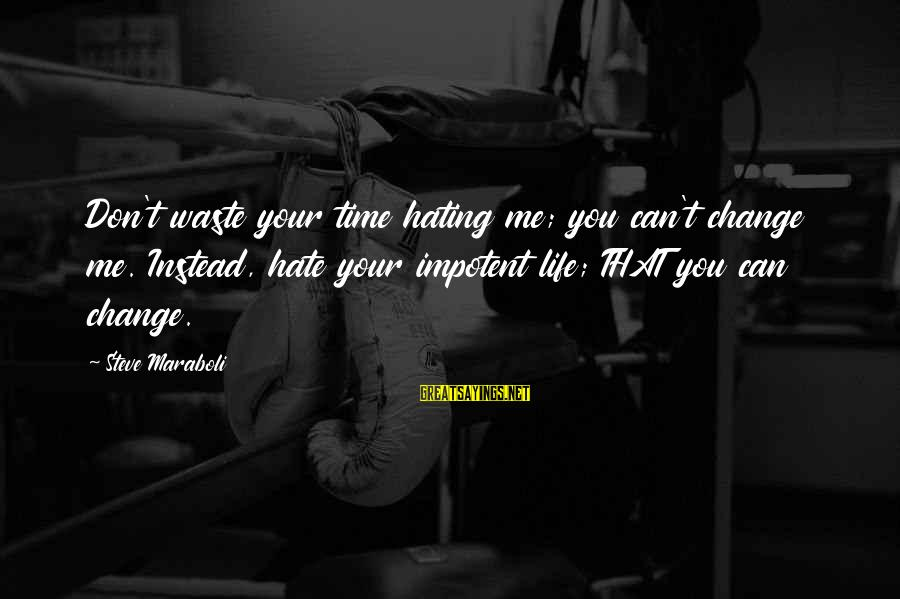 Instead Of Hating Sayings By Steve Maraboli: Don't waste your time hating me; you can't change me. Instead, hate your impotent life;