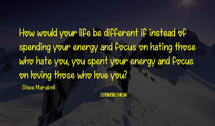 Instead Of Hating Sayings By Steve Maraboli: How would your life be different if instead of spending your energy and focus on