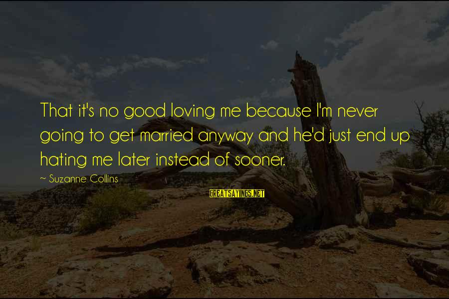 Instead Of Hating Sayings By Suzanne Collins: That it's no good loving me because I'm never going to get married anyway and