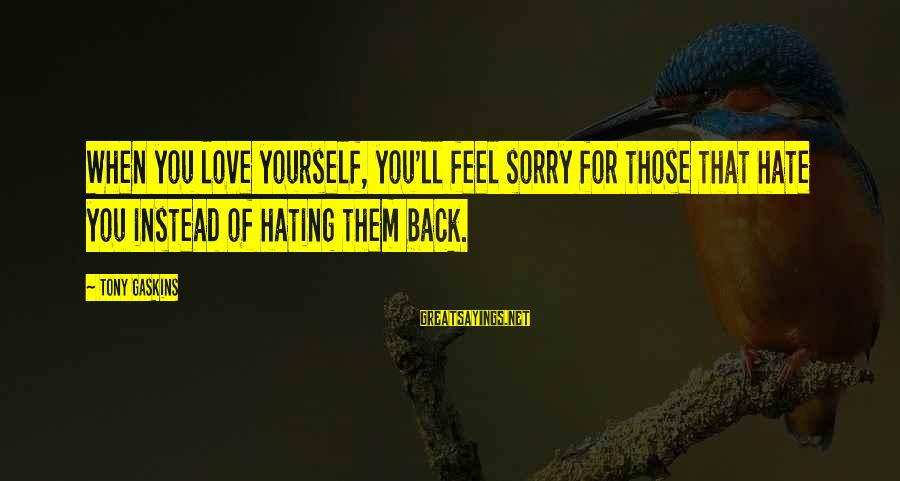 Instead Of Hating Sayings By Tony Gaskins: When you love yourself, you'll feel sorry for those that hate you instead of hating