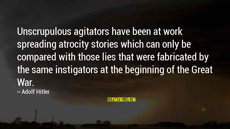 Instigators Sayings By Adolf Hitler: Unscrupulous agitators have been at work spreading atrocity stories which can only be compared with