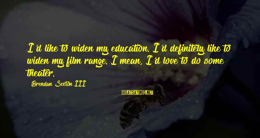 Instigators Sayings By Brendan Sexton III: I'd like to widen my education. I'd definitely like to widen my film range. I