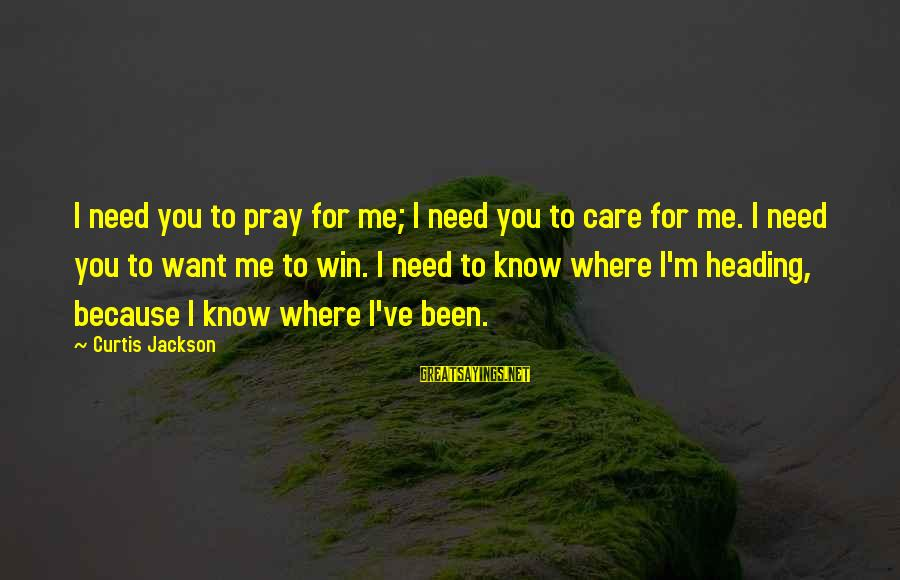 Instigators Sayings By Curtis Jackson: I need you to pray for me; I need you to care for me. I