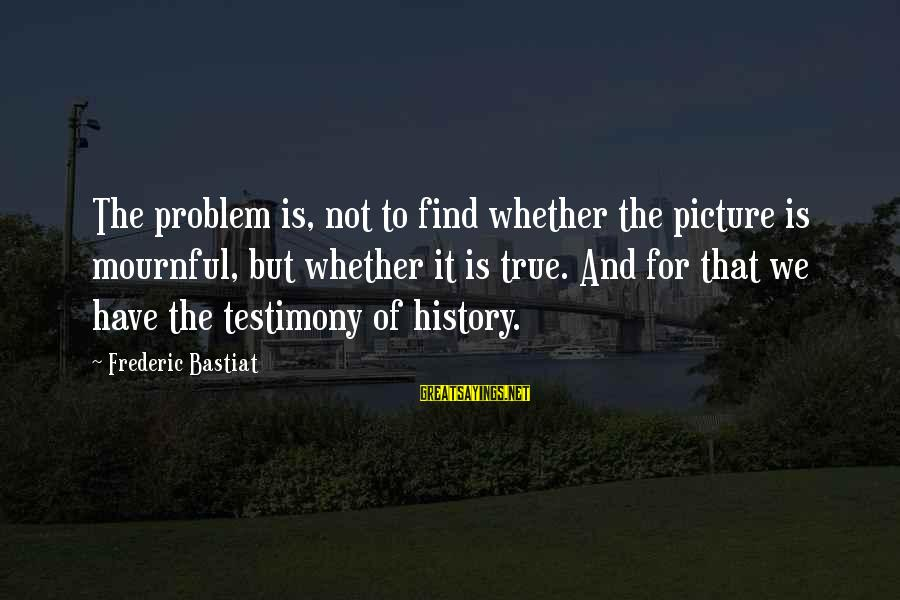Instigators Sayings By Frederic Bastiat: The problem is, not to find whether the picture is mournful, but whether it is