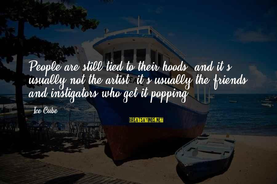 Instigators Sayings By Ice Cube: People are still tied to their hoods, and it's usually not the artist, it's usually