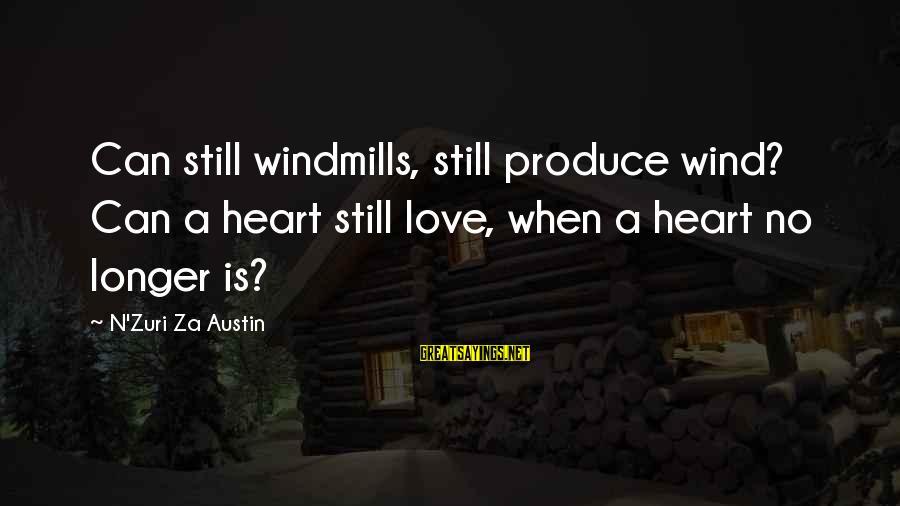 Instigators Sayings By N'Zuri Za Austin: Can still windmills, still produce wind? Can a heart still love, when a heart no