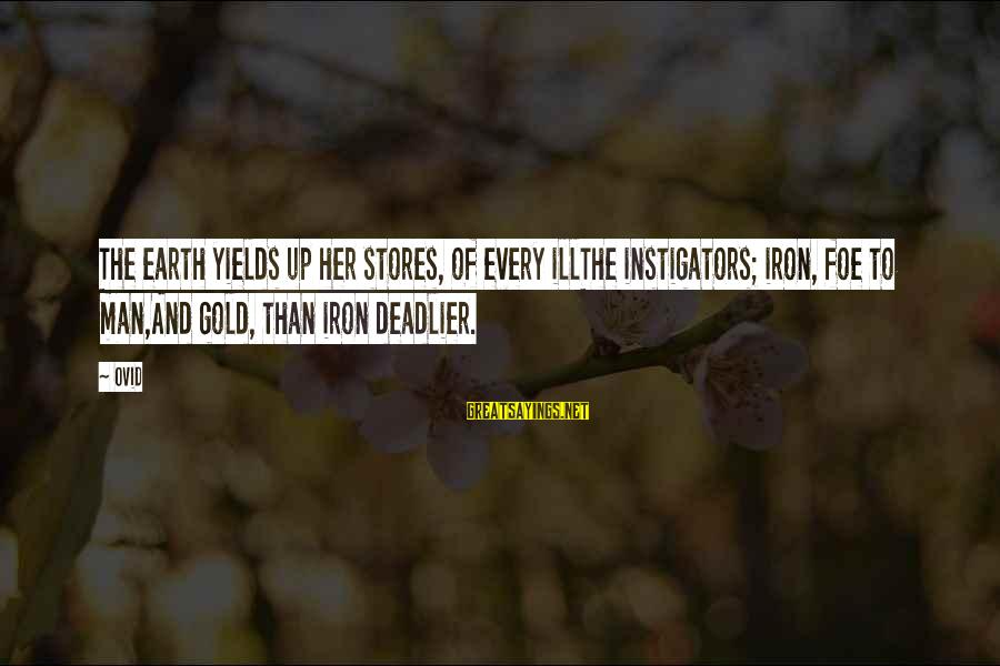 Instigators Sayings By Ovid: The earth yields up her stores, of every illThe instigators; iron, foe to man,And gold,