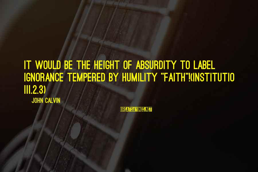 """Institutio Sayings By John Calvin: It would be the height of absurdity to label ignorance tempered by humility """"faith""""!(Institutio III.2.3)"""