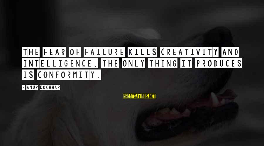 Intelligence And Creativity Sayings By Anup Kochhar: The fear of failure kills creativity and intelligence. The only thing it produces is conformity.