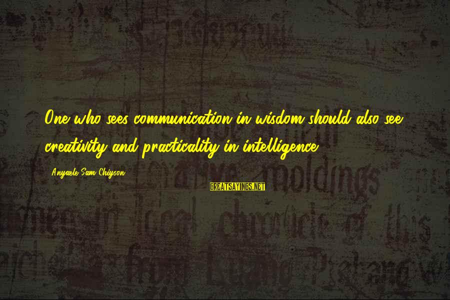 Intelligence And Creativity Sayings By Anyaele Sam Chiyson: One who sees communication in wisdom should also see creativity and practicality in intelligence.