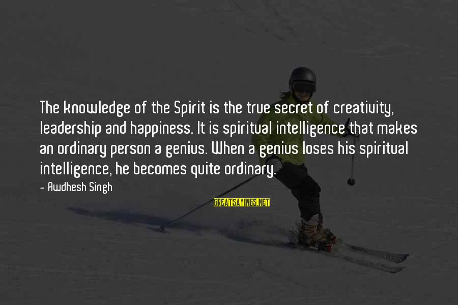 Intelligence And Creativity Sayings By Awdhesh Singh: The knowledge of the Spirit is the true secret of creativity, leadership and happiness. It