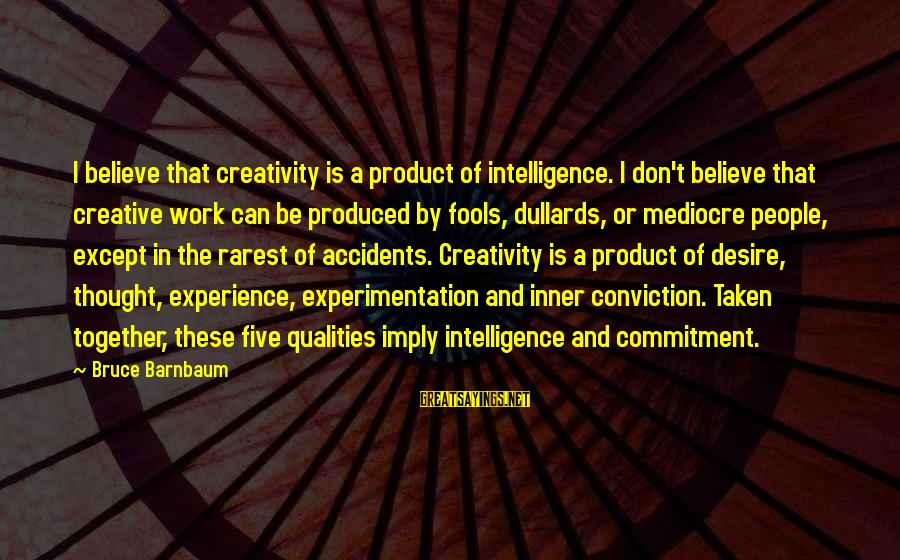 Intelligence And Creativity Sayings By Bruce Barnbaum: I believe that creativity is a product of intelligence. I don't believe that creative work