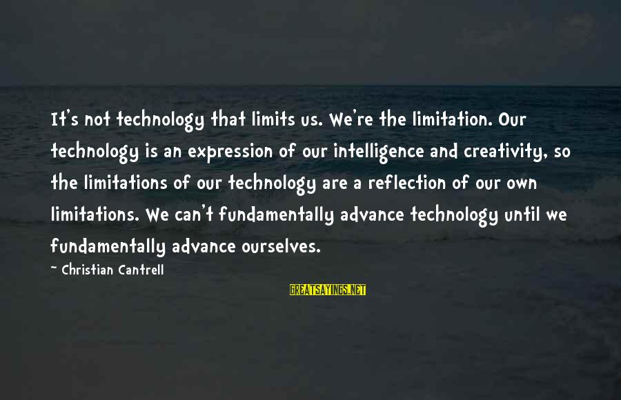 Intelligence And Creativity Sayings By Christian Cantrell: It's not technology that limits us. We're the limitation. Our technology is an expression of