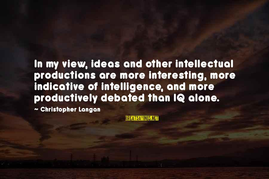 Intelligence And Creativity Sayings By Christopher Langan: In my view, ideas and other intellectual productions are more interesting, more indicative of intelligence,