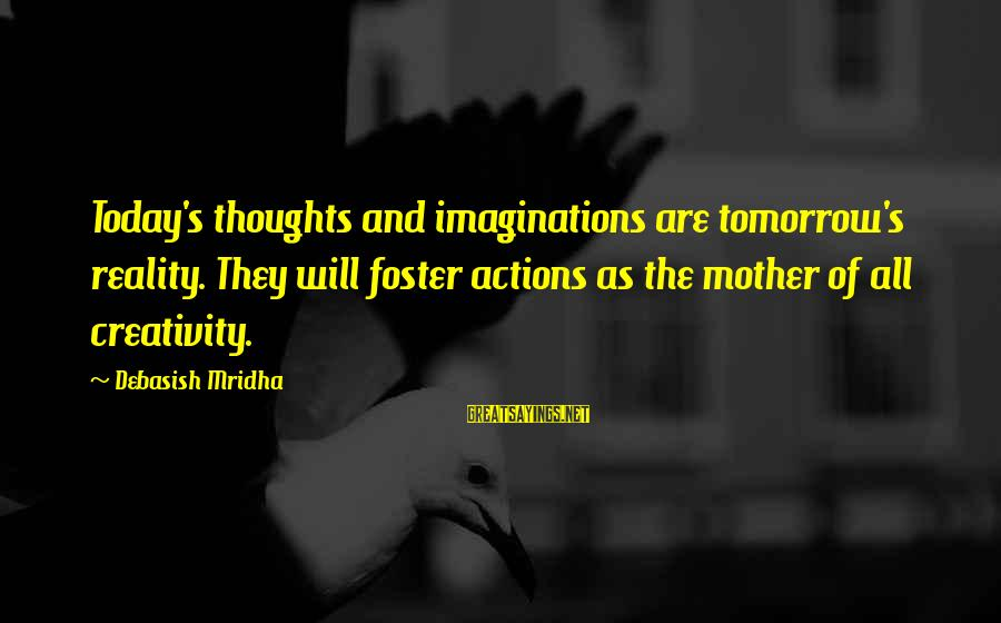 Intelligence And Creativity Sayings By Debasish Mridha: Today's thoughts and imaginations are tomorrow's reality. They will foster actions as the mother of