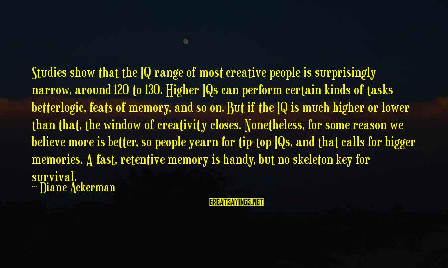 Intelligence And Creativity Sayings By Diane Ackerman: Studies show that the IQ range of most creative people is surprisingly narrow, around 120