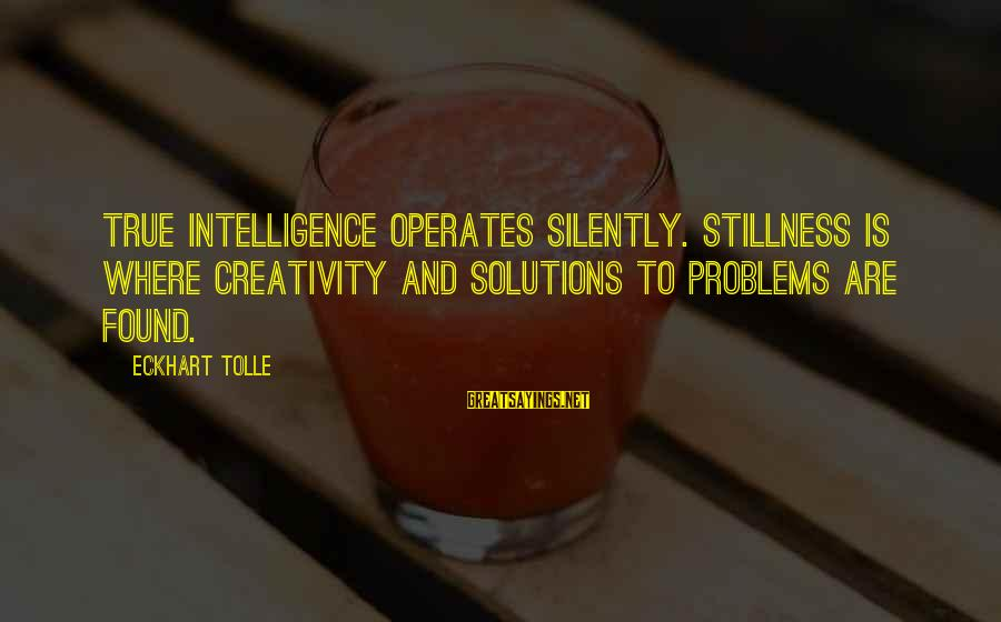 Intelligence And Creativity Sayings By Eckhart Tolle: True intelligence operates silently. Stillness is where creativity and solutions to problems are found.