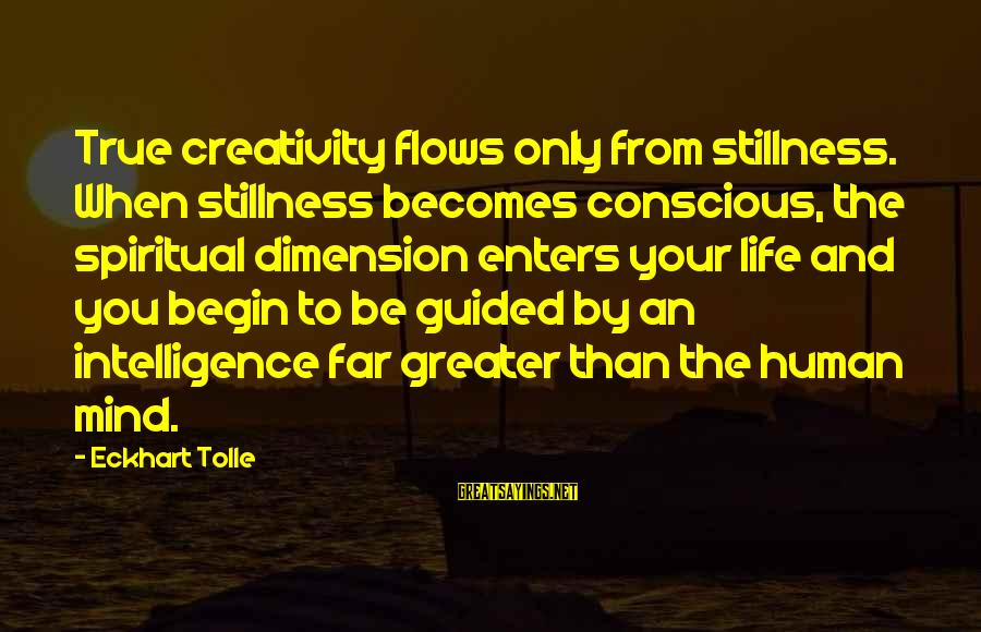 Intelligence And Creativity Sayings By Eckhart Tolle: True creativity flows only from stillness. When stillness becomes conscious, the spiritual dimension enters your