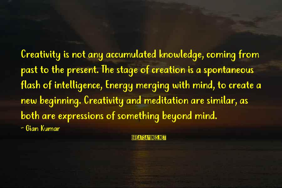 Intelligence And Creativity Sayings By Gian Kumar: Creativity is not any accumulated knowledge, coming from past to the present. The stage of