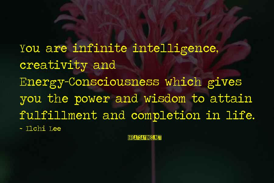 Intelligence And Creativity Sayings By Ilchi Lee: You are infinite intelligence, creativity and Energy-Consciousness which gives you the power and wisdom to