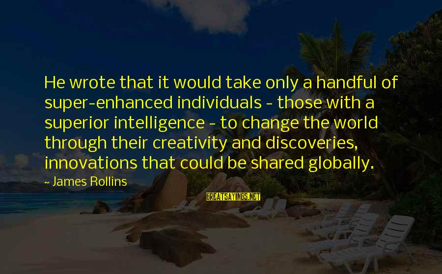Intelligence And Creativity Sayings By James Rollins: He wrote that it would take only a handful of super-enhanced individuals - those with