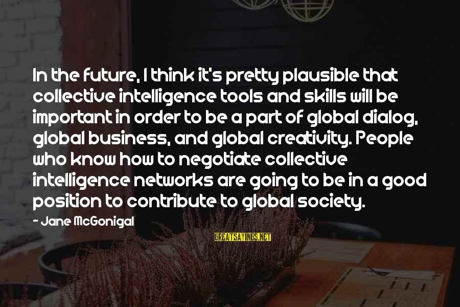 Intelligence And Creativity Sayings By Jane McGonigal: In the future, I think it's pretty plausible that collective intelligence tools and skills will