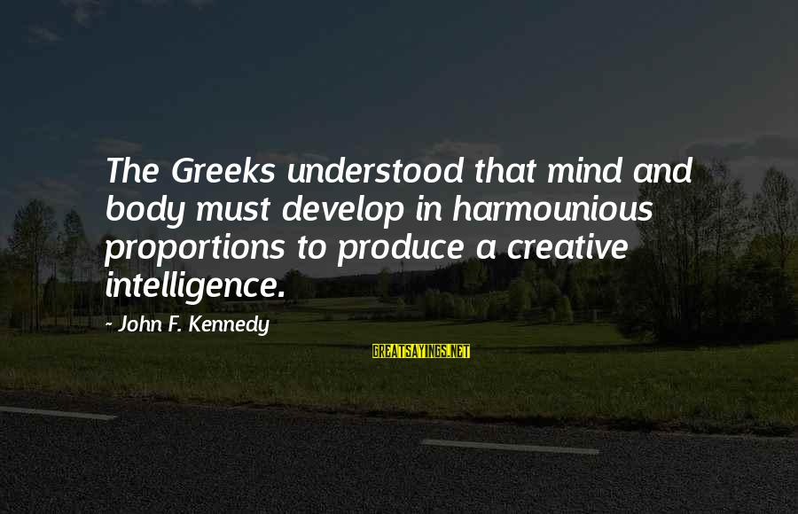 Intelligence And Creativity Sayings By John F. Kennedy: The Greeks understood that mind and body must develop in harmounious proportions to produce a