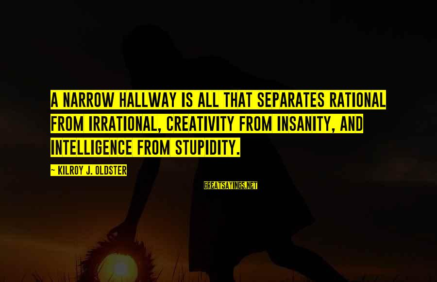 Intelligence And Creativity Sayings By Kilroy J. Oldster: A narrow hallway is all that separates rational from irrational, creativity from insanity, and intelligence