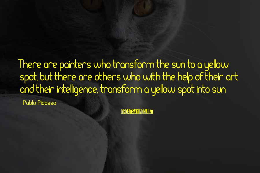 Intelligence And Creativity Sayings By Pablo Picasso: There are painters who transform the sun to a yellow spot, but there are others