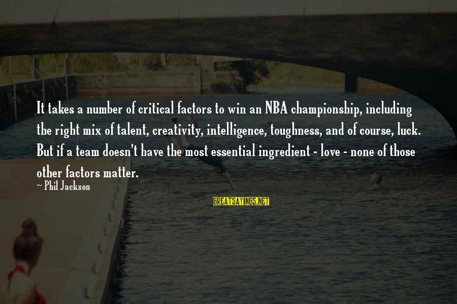 Intelligence And Creativity Sayings By Phil Jackson: It takes a number of critical factors to win an NBA championship, including the right