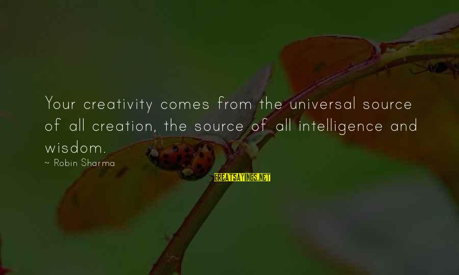 Intelligence And Creativity Sayings By Robin Sharma: Your creativity comes from the universal source of all creation, the source of all intelligence