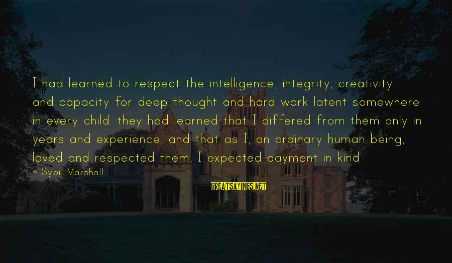 Intelligence And Creativity Sayings By Sybil Marshall: I had learned to respect the intelligence, integrity, creativity and capacity for deep thought and