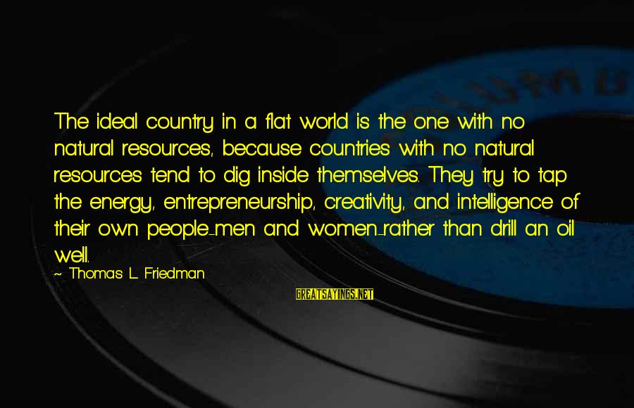 Intelligence And Creativity Sayings By Thomas L. Friedman: The ideal country in a flat world is the one with no natural resources, because