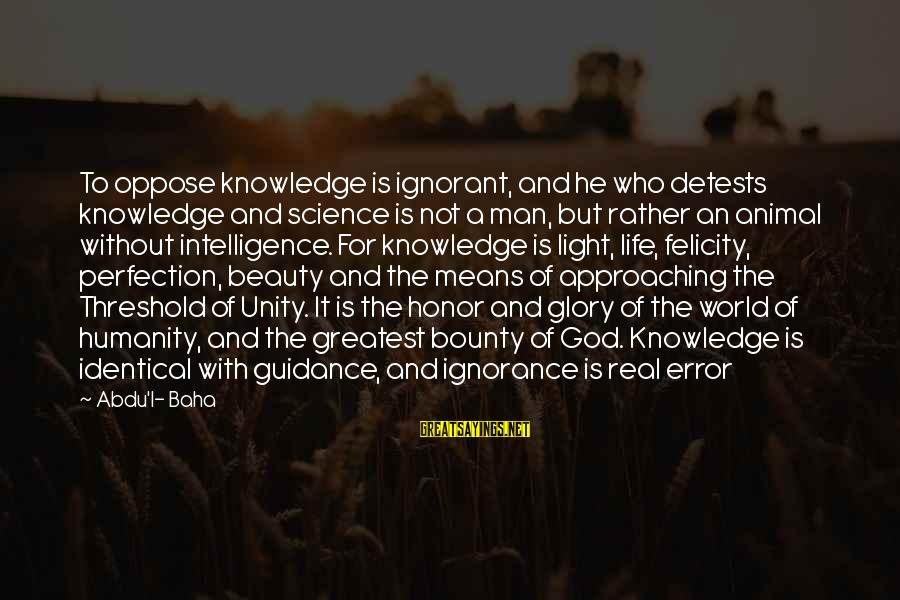 Intelligence And Ignorance Sayings By Abdu'l- Baha: To oppose knowledge is ignorant, and he who detests knowledge and science is not a