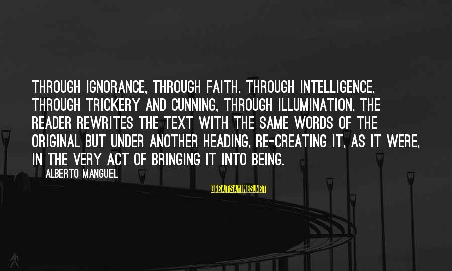 Intelligence And Ignorance Sayings By Alberto Manguel: Through ignorance, through faith, through intelligence, through trickery and cunning, through illumination, the reader rewrites