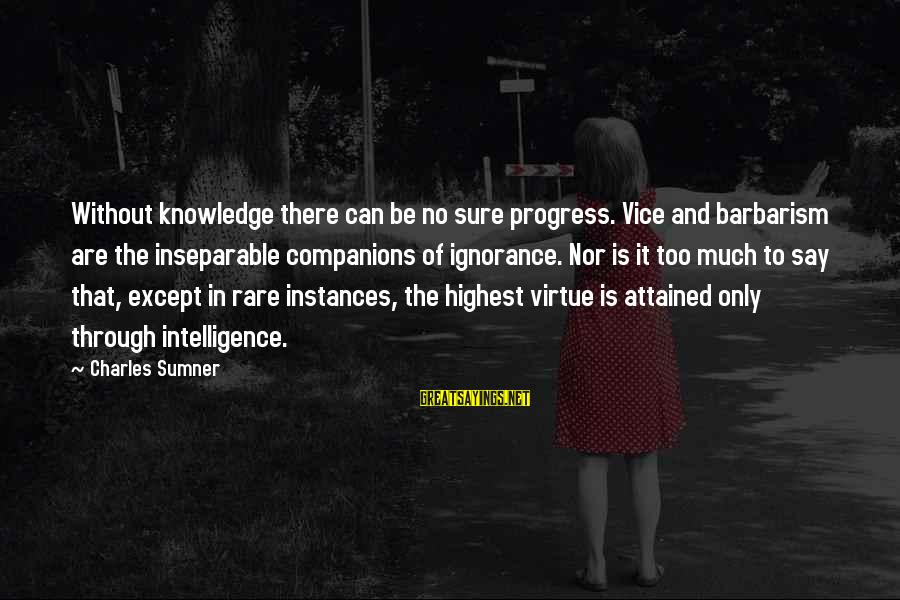 Intelligence And Ignorance Sayings By Charles Sumner: Without knowledge there can be no sure progress. Vice and barbarism are the inseparable companions