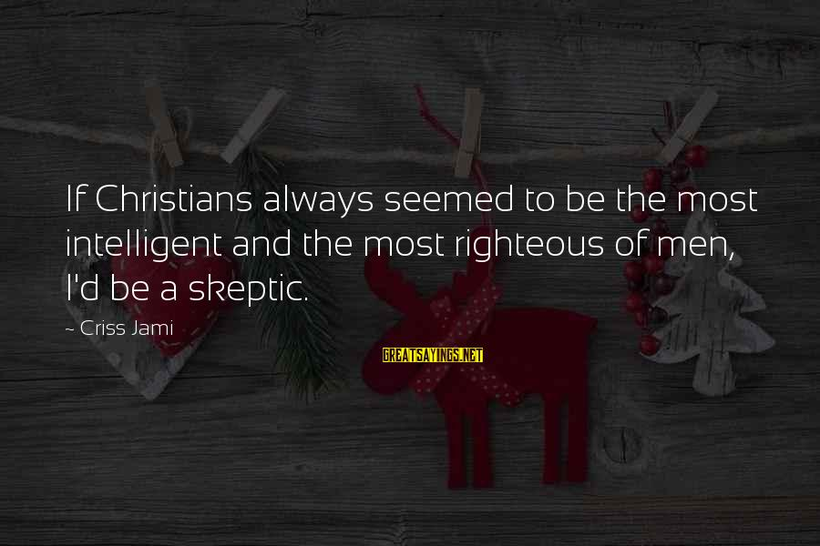 Intelligence And Ignorance Sayings By Criss Jami: If Christians always seemed to be the most intelligent and the most righteous of men,
