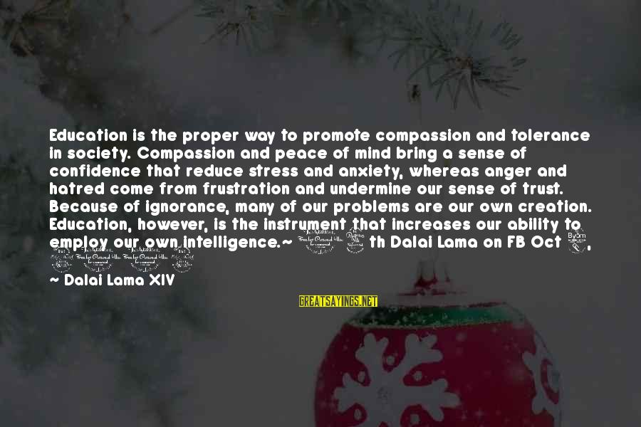 Intelligence And Ignorance Sayings By Dalai Lama XIV: Education is the proper way to promote compassion and tolerance in society. Compassion and peace