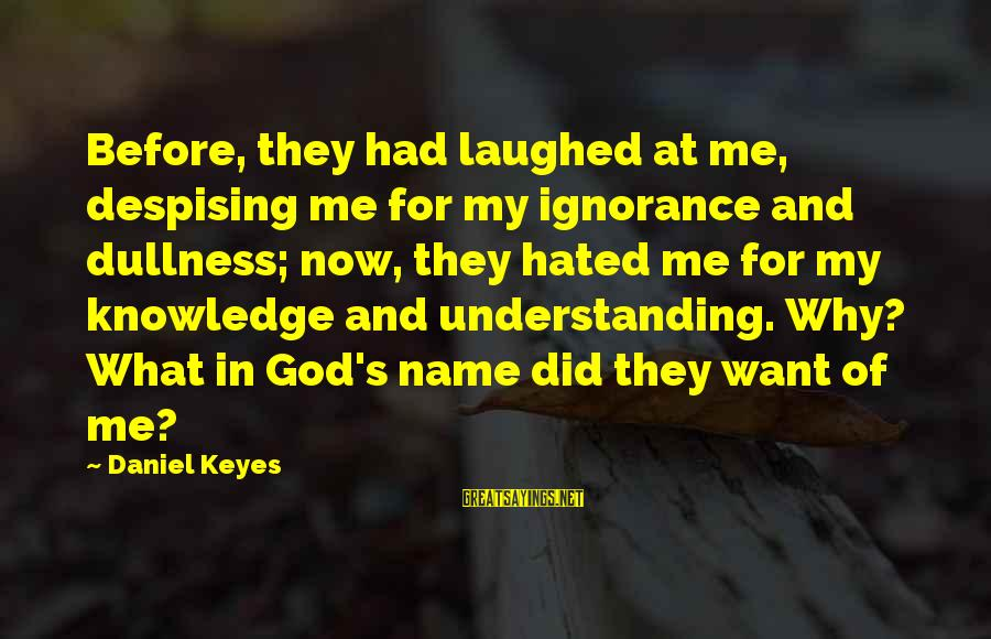 Intelligence And Ignorance Sayings By Daniel Keyes: Before, they had laughed at me, despising me for my ignorance and dullness; now, they