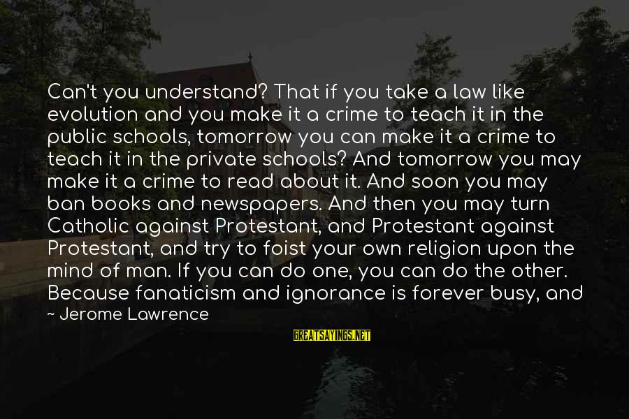 Intelligence And Ignorance Sayings By Jerome Lawrence: Can't you understand? That if you take a law like evolution and you make it