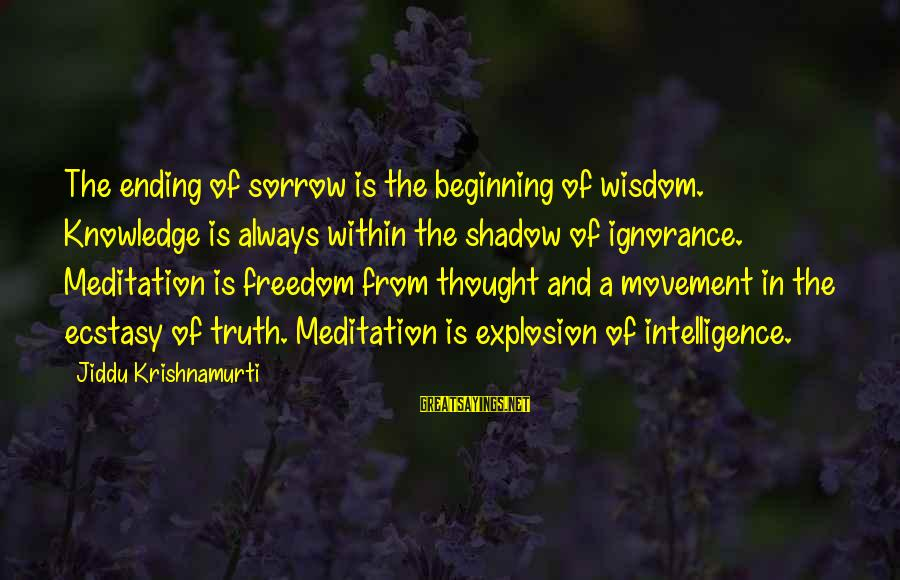 Intelligence And Ignorance Sayings By Jiddu Krishnamurti: The ending of sorrow is the beginning of wisdom. Knowledge is always within the shadow