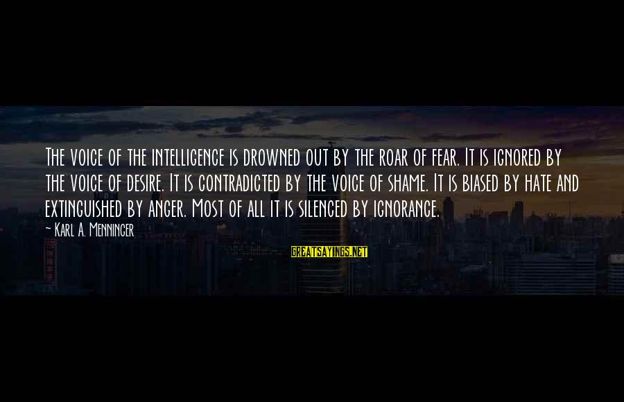 Intelligence And Ignorance Sayings By Karl A. Menninger: The voice of the intelligence is drowned out by the roar of fear. It is