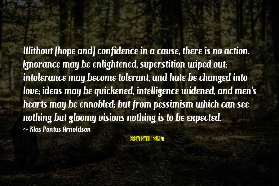 Intelligence And Ignorance Sayings By Klas Pontus Arnoldson: Without [hope and] confidence in a cause, there is no action. Ignorance may be enlightened,