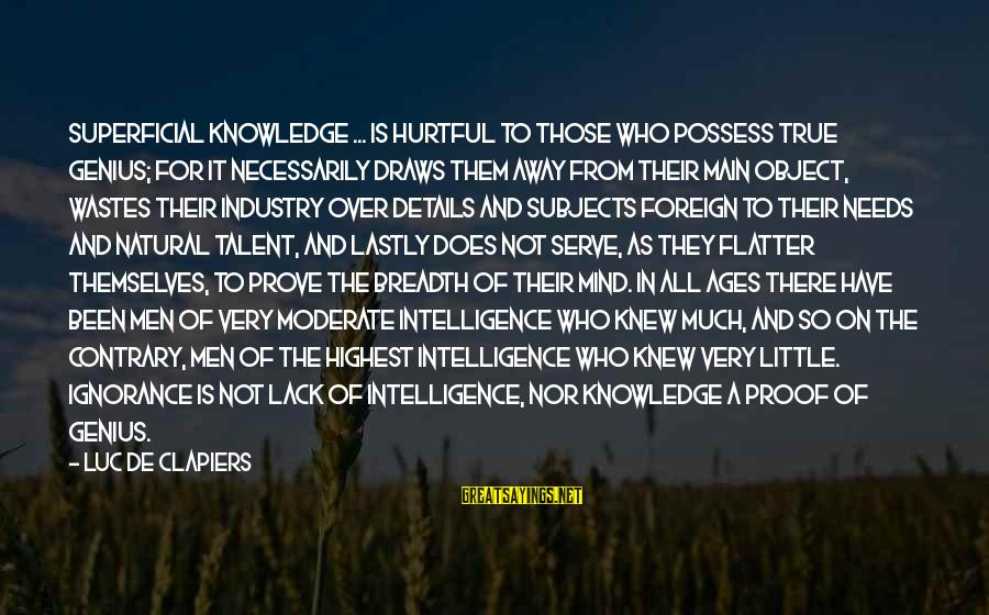 Intelligence And Ignorance Sayings By Luc De Clapiers: Superficial knowledge ... is hurtful to those who possess true genius; for it necessarily draws